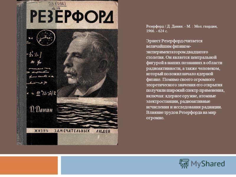 Резерфорд / Д. Данин. - М. : Мол. гвардия, 1966. - 624 с. Эрнест Резерфорд считается величайшим физиком- экспериментатором двадцатого столетия. Он является центральной фигурой в наших познаниях в области радиоактивности, а также человеком, который по