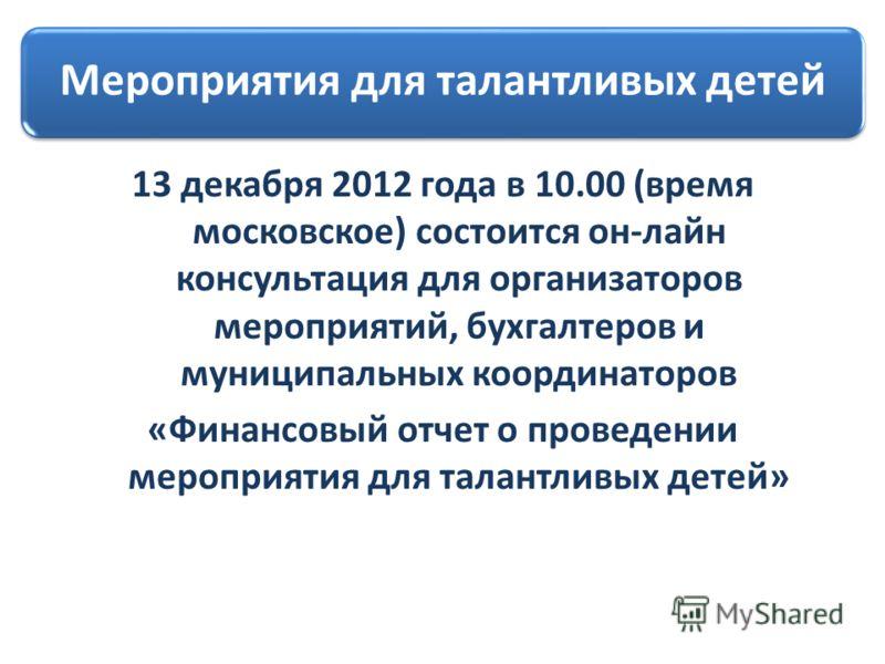 Мероприятия для талантливых детей 13 декабря 2012 года в 10.00 (время московское) состоится он-лайн консультация для организаторов мероприятий, бухгалтеров и муниципальных координаторов «Финансовый отчет о проведении мероприятия для талантливых детей