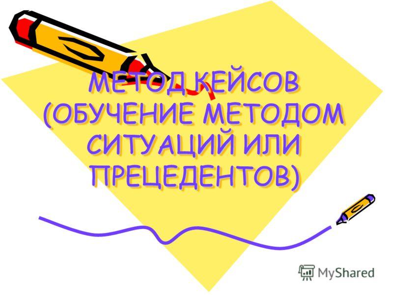 МЕТОД КЕЙСОВ (ОБУЧЕНИЕ МЕТОДОМ СИТУАЦИЙ ИЛИ ПРЕЦЕДЕНТОВ)