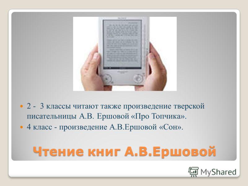 2 - 3 классы читают также произведение тверской писательницы А.В. Ершовой «Про Топчика». 4 класс - произведение А.В.Ершовой «Сон». Чтение книг А.В.Ершовой