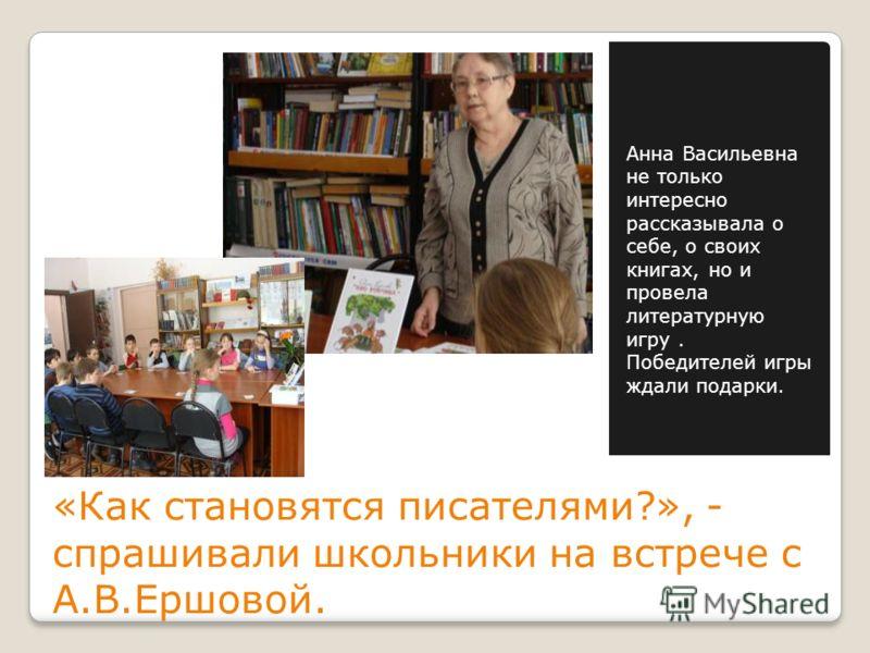 «Как становятся писателями?», - спрашивали школьники на встрече с А.В.Ершовой. Анна Васильевна не только интересно рассказывала о себе, о своих книгах, но и провела литературную игру. Победителей игры ждали подарки.