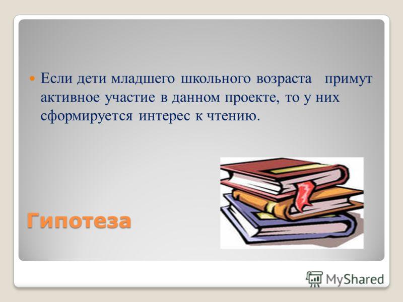 Гипотеза Если дети младшего школьного возраста примут активное участие в данном проекте, то у них сформируется интерес к чтению.