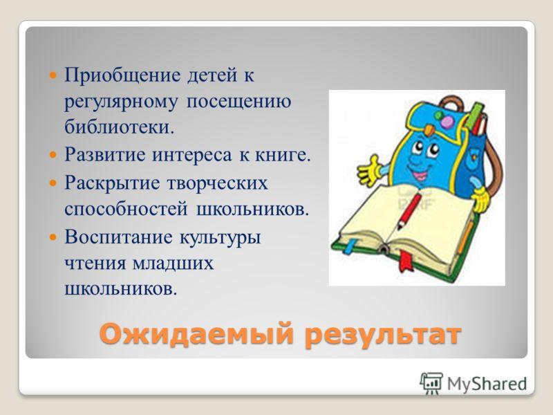 Ожидаемый результат Приобщение детей к регулярному посещению библиотеки. Развитие интереса к книге. Раскрытие творческих способностей школьников. Воспитание культуры чтения младших школьников.