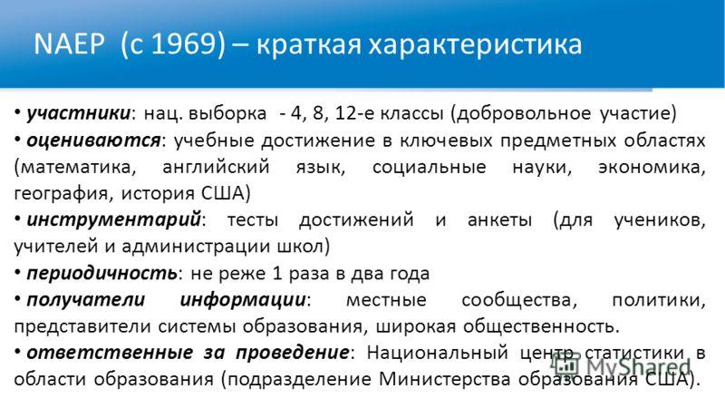 NAEP (с 1969) – краткая характеристика участники: нац. выборка - 4, 8, 12-е классы (добровольное участие) оцениваются: учебные достижение в ключевых предметных областях (математика, английский язык, социальные науки, экономика, география, история США