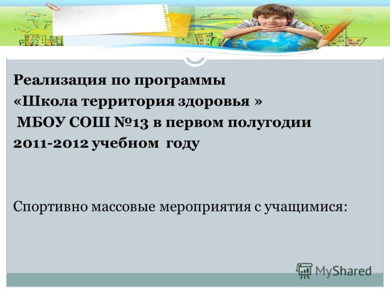 Реализация по программы «Школа территория здоровья » МБОУ СОШ 13 в первом полугодии 2011-2012 учебном году Спортивно массовые мероприятия с учащимися: