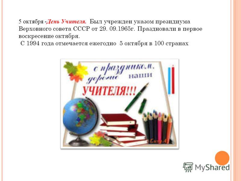 5 октября -День Учителя. Был учрежден указом президиума Верховного совета СССР от 29. 09.1965г. Праздновали в первое воскресение октября. С 1994 года отмечается ежегодно 5 октября в 100 странах