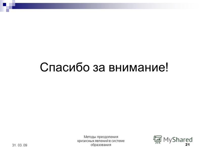 Методы преодоления кризисных явлений в системе образования 21 31. 03. 09 Спасибо за внимание!