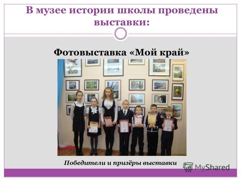 В музее истории школы проведены выставки: Фотовыставка «Мой край» Победители и призёры выставки
