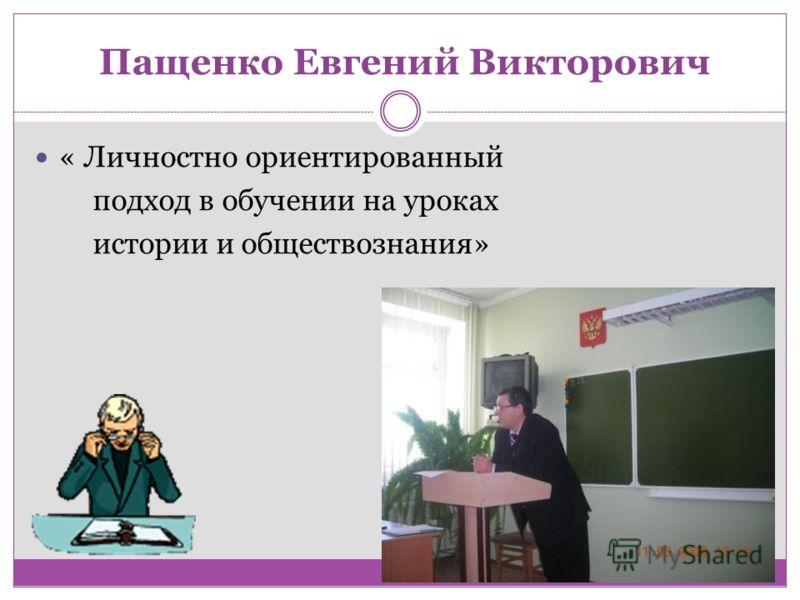 Пащенко Евгений Викторович « Личностно ориентированный подход в обучении на уроках истории и обществознания»