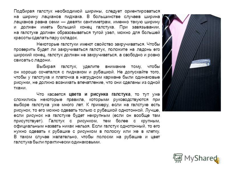 Подбирая галстук необходимой ширины, следует ориентироваться на ширину лацканов пиджака. В большинстве случаев ширина лацканов равна семи девяти сантиметрам, именно такую ширину и должен иметь больший конец галстука. При завязывании, на галстуке долж