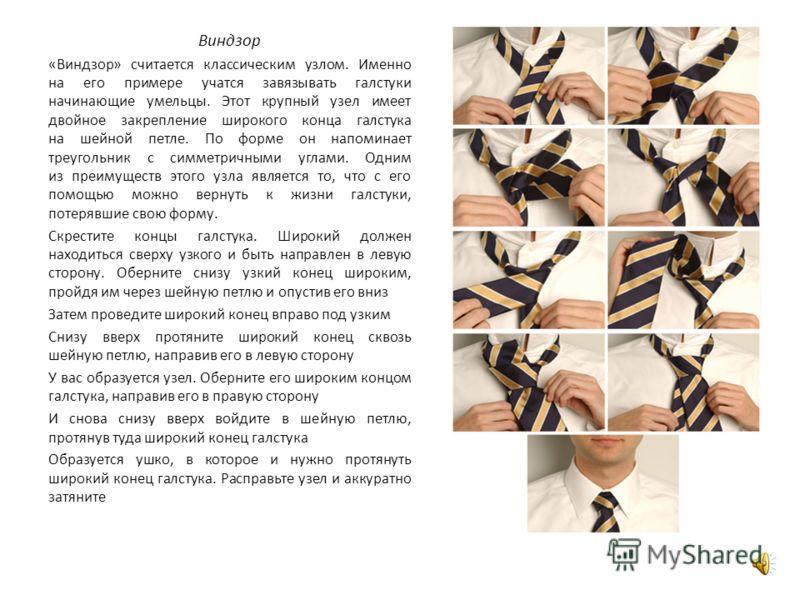 Виндзор «Виндзор» считается классическим узлом. Именно на его примере учатся завязывать галстуки начинающие умельцы. Этот крупный узел имеет двойное закрепление широкого конца галстука на шейной петле. По форме он напоминает треугольник с симметричны