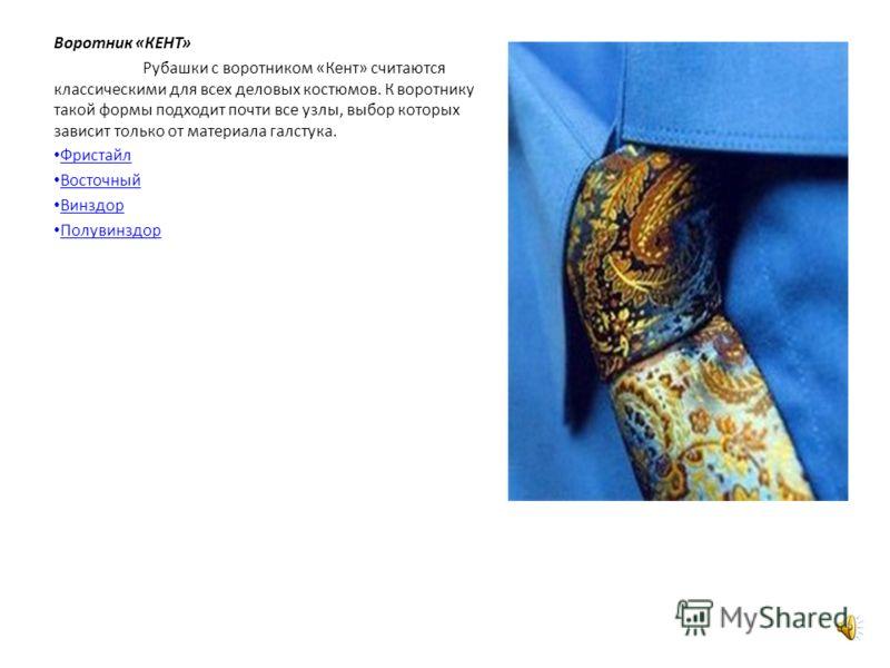 Воротник «КЕНТ» Рубашки с воротником «Кент» считаются классическими для всех деловых костюмов. К воротнику такой формы подходит почти все узлы, выбор которых зависит только от материала галстука. Фристайл Восточный Винздор Полувинздор