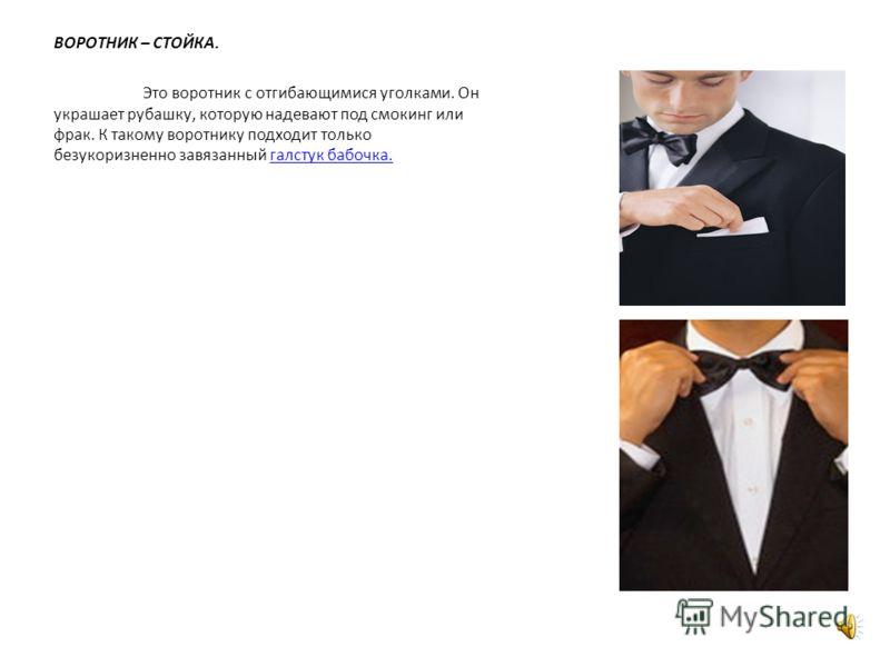 ВОРОТНИК – СТОЙКА. Это воротник с отгибающимися уголками. Он украшает рубашку, которую надевают под смокинг или фрак. К такому воротнику подходит только безукоризненно завязанный галстук бабочка.