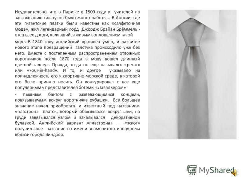 Неудивительно, что в Париже в 1800 году у учителей по завязыванию галстуков было много работы... В Англии, где эти гигантские платки были известны как «салфеточная мода», жил легендарный лорд Джордж Брайан Брёммель - отец всех дэнди, являвшийся живым