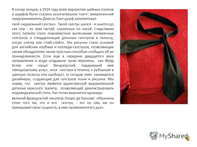 В конце концов, в 1924 году всем вариантом шейных платков и шарфов было сказано окончательное «нет»: американский предприниматель Джесси Лангсдорф запатентовал свой «идеальный галстук». Такой галстук шился - и шьется до сих пор - из трех частей, скро