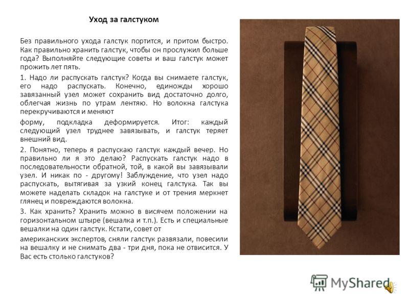 Уход за галстуком Без правильного ухода галстук портится, и притом быстро. Как правильно хранить галстук, чтобы он прослужил больше года? Выполняйте следующие советы и ваш галстук может прожить лет пять. 1. Надо ли распускать галстук? Когда вы снимае