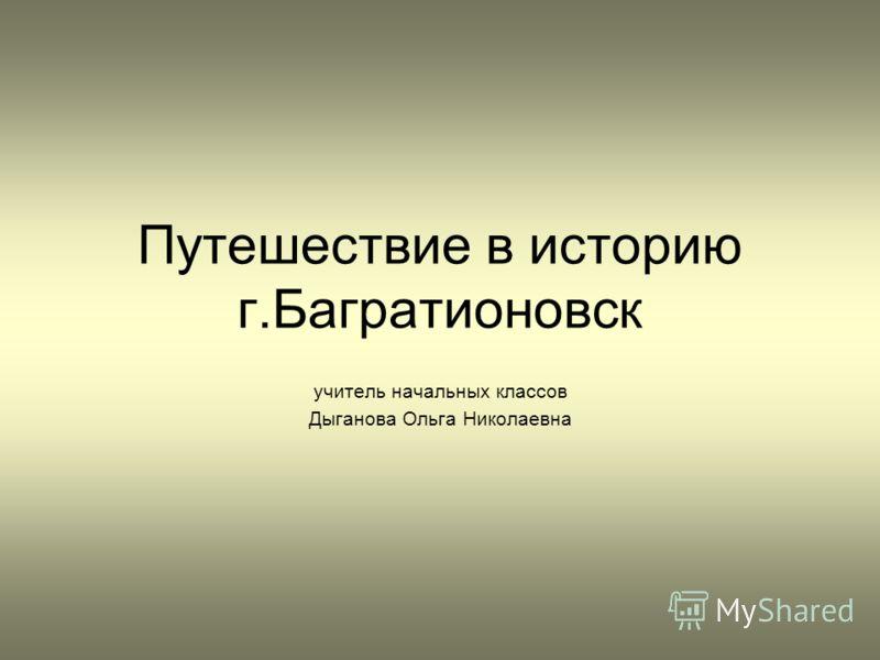 Путешествие в историю г.Багратионовск учитель начальных классов Дыганова Ольга Николаевна