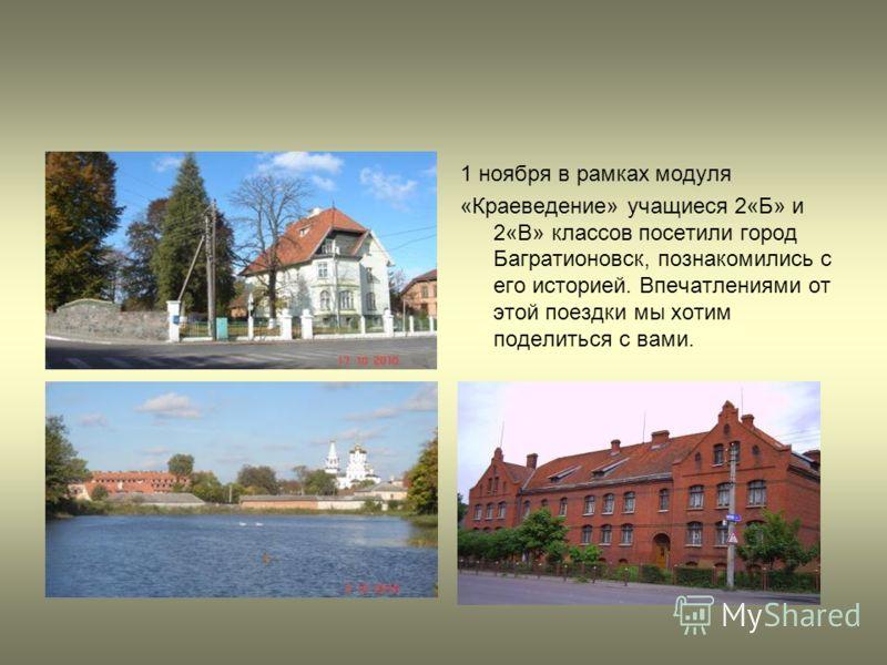 1 ноября в рамках модуля «Краеведение» учащиеся 2«Б» и 2«В» классов посетили город Багратионовск, познакомились с его историей. Впечатлениями от этой поездки мы хотим поделиться с вами.