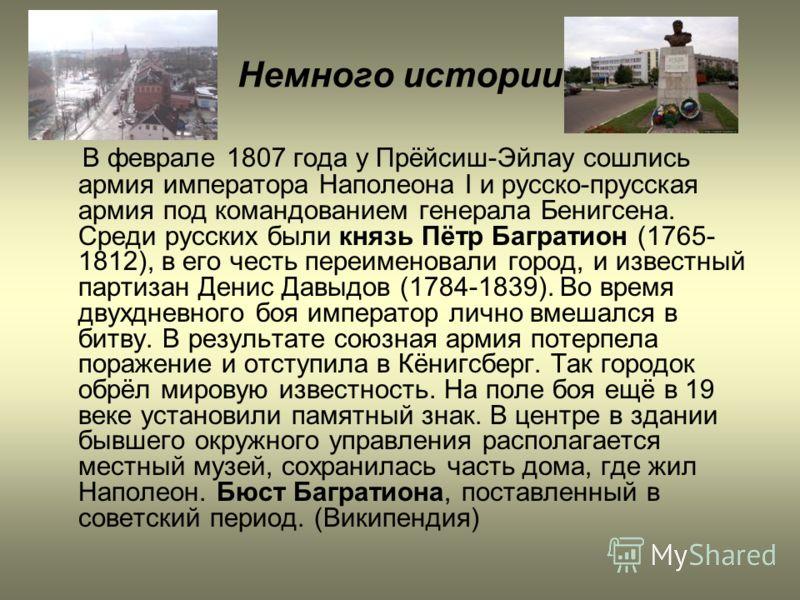 Немного истории В феврале 1807 года у Прёйсиш-Эйлау сошлись армия императора Наполеона I и русско-прусская армия под командованием генерала Бенигсена. Среди русских были князь Пётр Багратион (1765- 1812), в его честь переименовали город, и известный