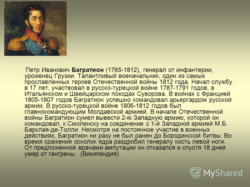 Петр Иванович Багратион (1765-1812), генерал от инфантерии, уроженец Грузии. Талантливый военачальник, один из самых прославленных героев Отечественной войны 1812 года. Начал службу в 17 лет, участвовал в русско-турецкой войне 1787-1791 годов, в Итал