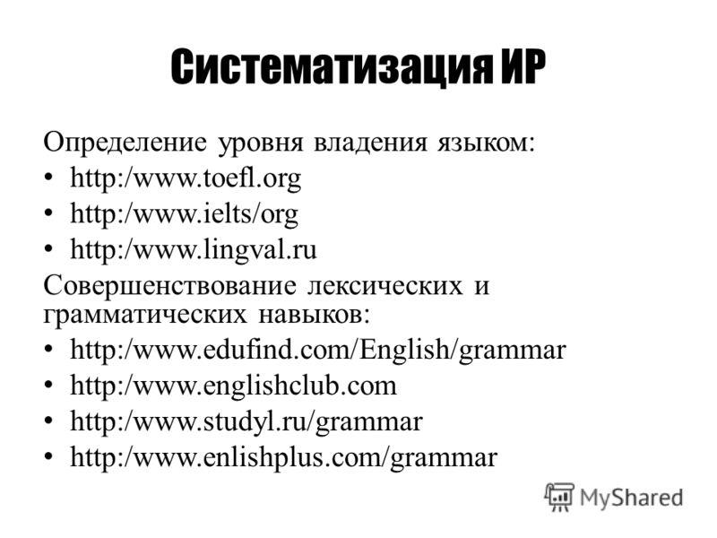Систематизация ИР Определение уровня владения языком: http:/www.toefl.org http:/www.ielts/org http:/www.lingval.ru Совершенствование лексических и грамматических навыков: http:/www.edufind.com/English/grammar http:/www.englishclub.com http:/www.study