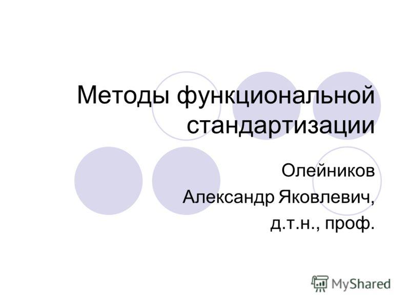 1 Методы функциональной стандартизации Олейников Александр Яковлевич, д.т.н., проф.