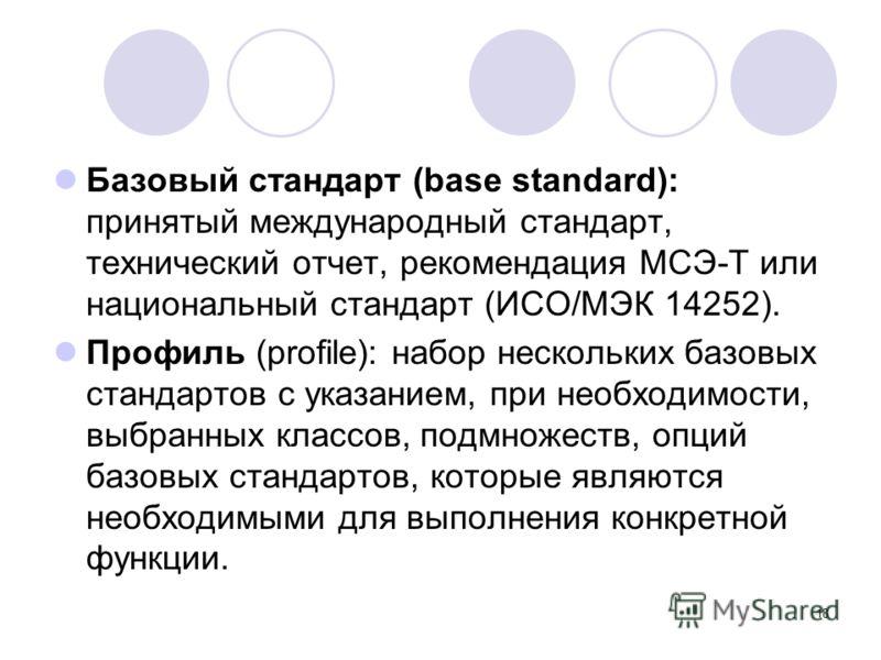 18 Базовый стандарт (base standard): принятый международный стандарт, технический отчет, рекомендация МСЭ-Т или национальный стандарт (ИСО/МЭК 14252). Профиль (profile): набор нескольких базовых стандартов с указанием, при необходимости, выбранных кл
