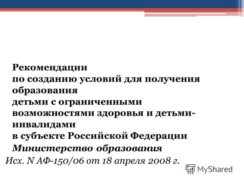 Рекомендации по созданию условий для получения образования детьми с ограниченными возможностями здоровья и детьми- инвалидами в субъекте Российской Федерации Министерство образования Исх. N АФ-150/06 от 18 апреля 2008 г.