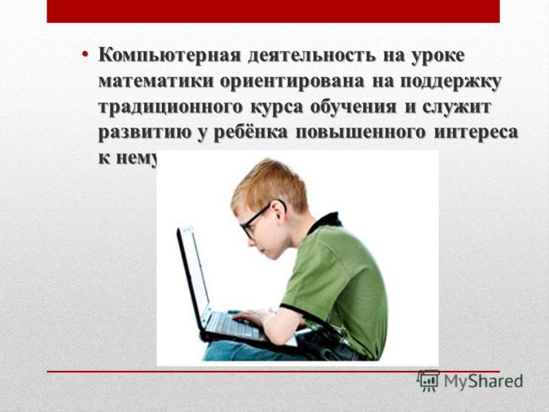 Компьютерная деятельность на уроке математики ориентирована на поддержку традиционного курса обучения и служит развитию у ребёнка повышенного интереса к нему. Компьютерная деятельность на уроке математики ориентирована на поддержку традиционного курс