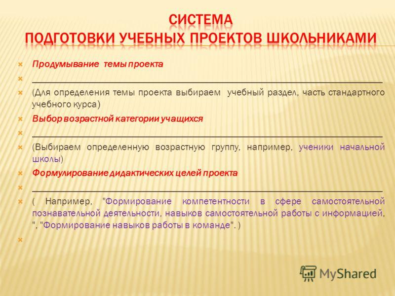 Продумывание темы проекта _______________________________________________________________________ (Для определения темы проекта выбираем учебный раздел, часть стандартного учебного курса ) Выбор возрастной категории учащихся _________________________