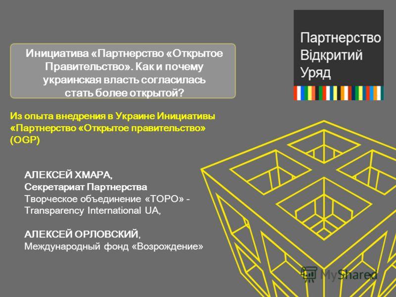 Инициатива «Партнерство «Открытое Правительство». Как и почему украинская власть согласилась стать более открытой? АЛЕКСЕЙ ХМАРА, Секретариат Партнерства Творческое объединение « ТОРО » - Transparency International UA, АЛЕКСЕЙ ОРЛОВСКИЙ, Международны