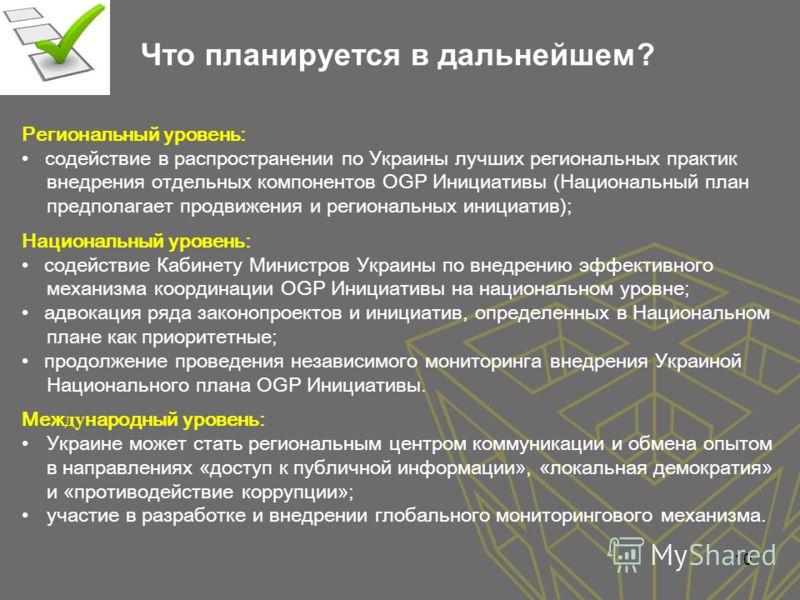 Что планируется в дальнейшем? Региональный уровень: содействие в распространении по Украины лучших региональных практик внедрения отдельных компонентов OGP Инициативы (Национальный план предполагает продвижения и региональных инициатив); Национальный