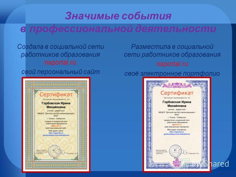 Значимые события в профессиональной деятельности Создала в социальной сети работников образования nsportal.ru свой персональный сайт Разместила в социальной сети работников образования nsportal.ru своё электронное портфолио