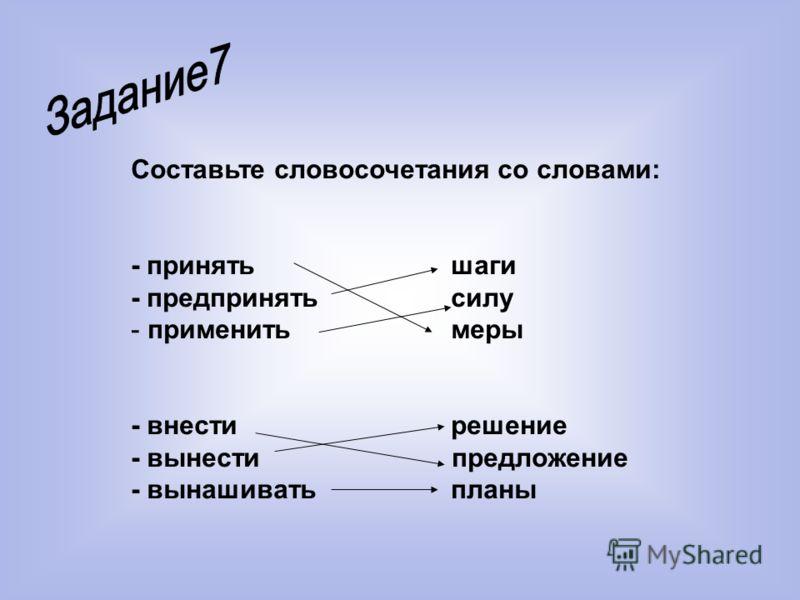 Составьте словосочетания со словами: - принять шаги - предпринять силу - применить меры - внести решение - вынести предложение - вынашивать планы