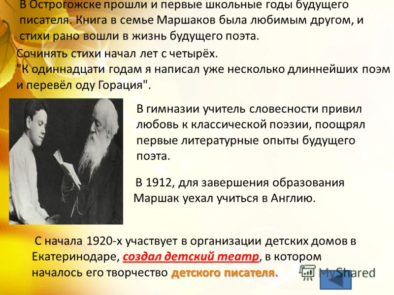 Самуил Яковлевич Маршак родился 3 ноября (22 октября – по ст. стилю) 1887 года в городе Воронеже. Семья Маршаков была большая и очень дружная. Его отец, Яков Миронович Маршак, мастер-химик по профессии, всю жизнь очень любил книги, литературу и знал