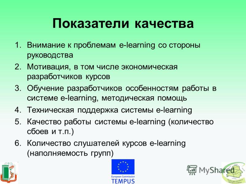 Показатели качества 1.Внимание к проблемам e-learning со стороны руководства 2.Мотивация, в том числе экономическая разработчиков курсов 3.Обучение разработчиков особенностям работы в системе e-learning, методическая помощь 4.Техническая поддержка си