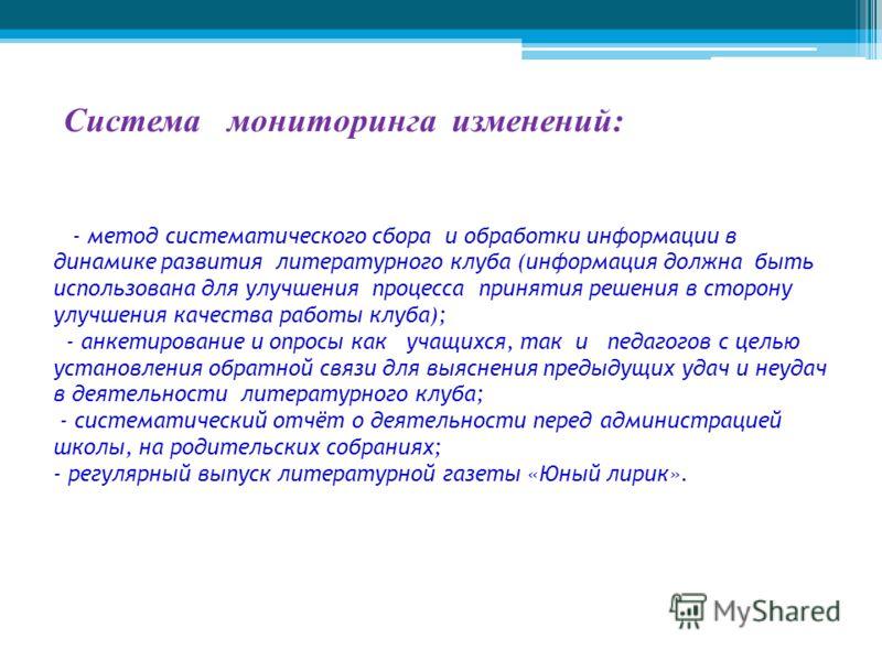 Система мониторинга изменений: - метод систематического сбора и обработки информации в динамике развития литературного клуба (информация должна быть использована для улучшения процесса принятия решения в сторону улучшения качества работы клуба); - ан
