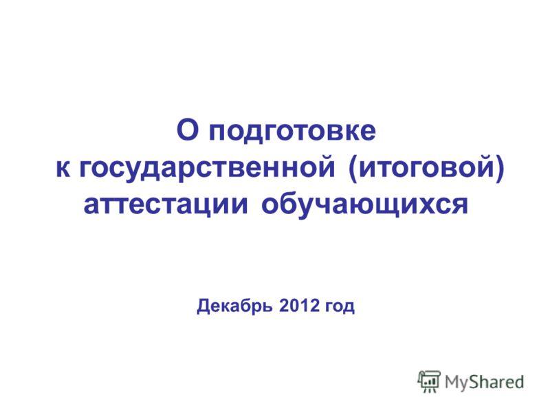 О подготовке к государственной (итоговой) аттестации обучающихся Декабрь 2012 год