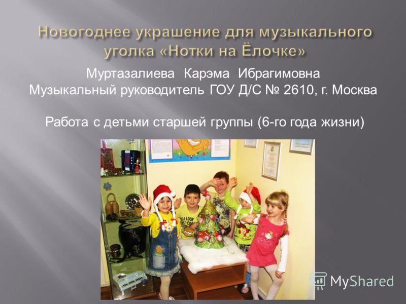 Муртазалиева Карэма Ибрагимовна Музыкальный руководитель ГОУ Д / С 2610, г. Москва Работа с детьми старшей группы (6- го года жизни )