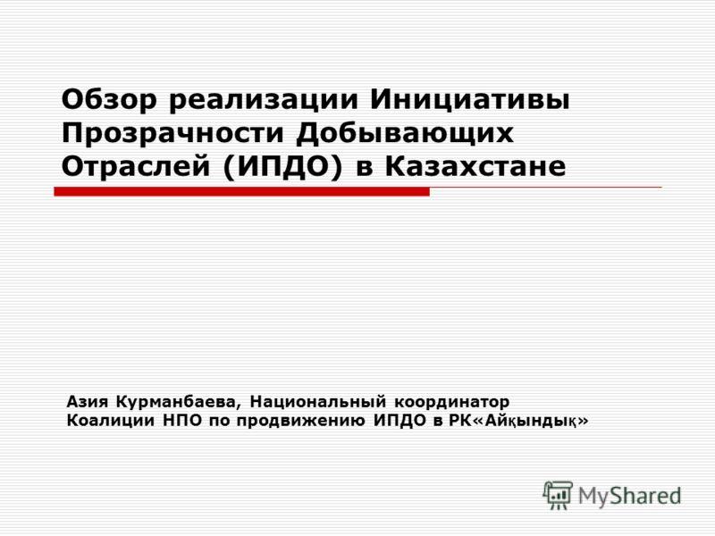 Обзор реализации Инициативы Прозрачности Добывающих Отраслей (ИПДО) в Казахстане Азия Курманбаева, Национальный координатор Коалиции НПО по продвижению ИПДО в РК«Ай қ ынды қ »
