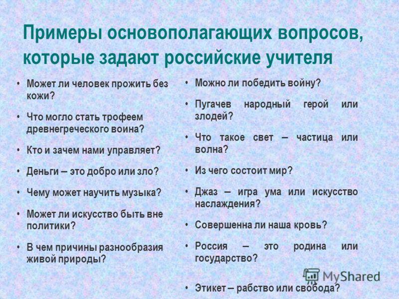 Примеры основополагающих вопросов, которые задают российские учителя Может ли человек прожить без кожи? Что могло стать трофеем древнегреческого воина? Кто и зачем нами управляет? Деньги – это добро или зло? Чему может научить музыка? Может ли искусс
