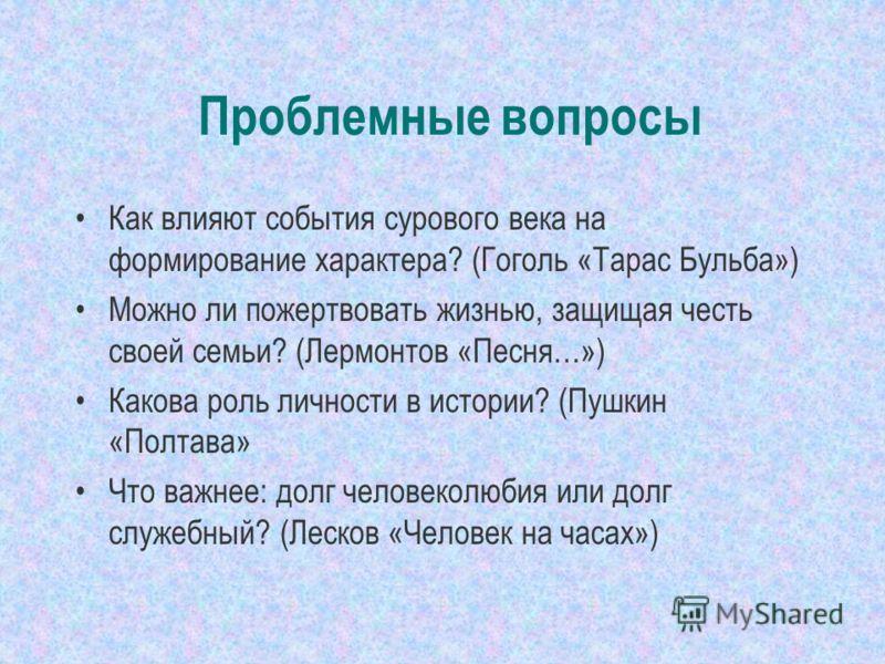 Проблемные вопросы Как влияют события сурового века на формирование характера? (Гоголь «Тарас Бульба») Можно ли пожертвовать жизнью, защищая честь своей семьи? (Лермонтов «Песня…») Какова роль личности в истории? (Пушкин «Полтава» Что важнее: долг че