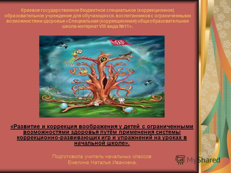 «Развитие и коррекция воображения у детей с ограниченными возможностями здоровья путём применения системы коррекционно-развивающих игр и упражнений на уроках в начальной школе». Подготовила учитель начальных классов Емелина Наталья Ивановна. Краевое