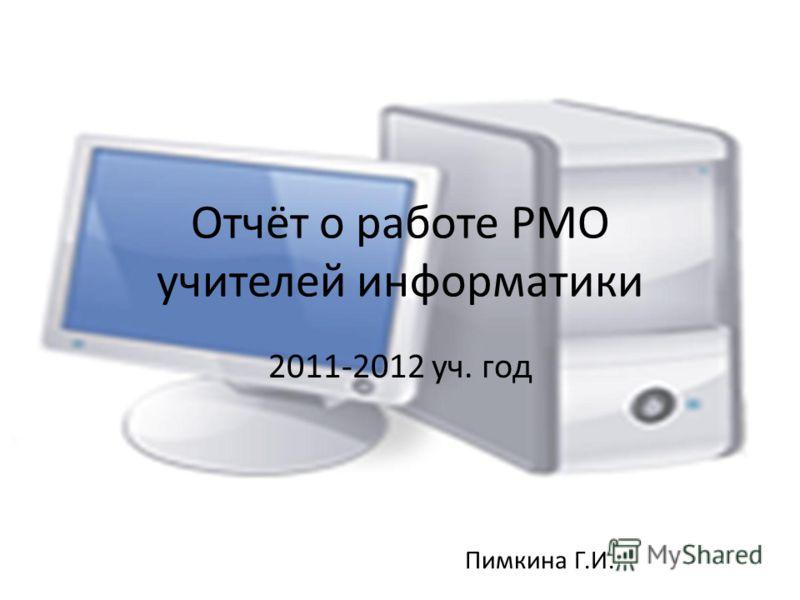 Отчёт о работе РМО учителей информатики 2011-2012 уч. год Пимкина Г.И.