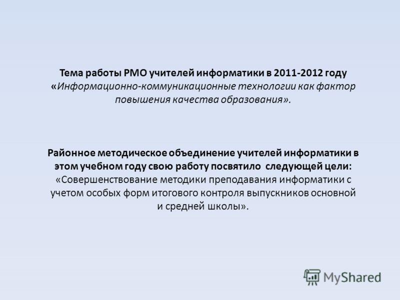 Тема работы РМО учителей информатики в 2011-2012 году «Информационно-коммуникационные технологии как фактор повышения качества образования». Районное методическое объединение учителей информатики в этом учебном году свою работу посвятило следующей це