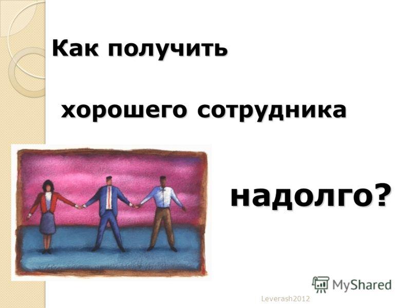 Leverash2012 Как получить хорошего сотрудника надолго?