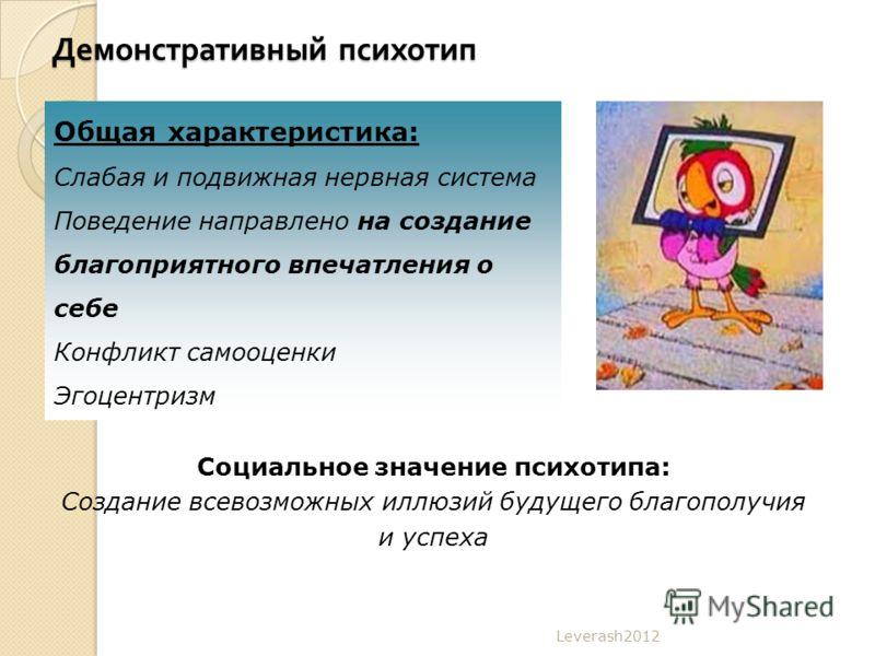 Демонстративный психотип Leverash2012 Общая характеристика: Слабая и подвижная нервная система Поведение направлено на создание благоприятного впечатления о себе Конфликт самооценки Эгоцентризм Социальное значение психотипа: Создание всевозможных илл