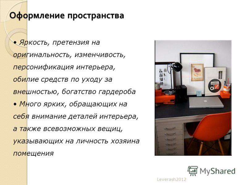 Оформление пространства Leverash2012 Яркость, претензия на оригинальность, изменчивость, персонификация интерьера, обилие средств по уходу за внешностью, богатство гардероба Много ярких, обращающих на себя внимание деталей интерьера, а также всевозмо