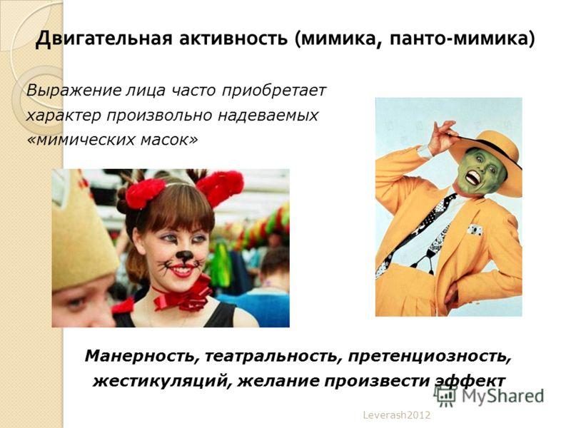 Двигательная активность ( мимика, панто - мимика ) Leverash2012 Выражение лица часто приобретает характер произвольно надеваемых «мимических масок» Манерность, театральность, претенциозность, жестикуляций, желание произвести эффект