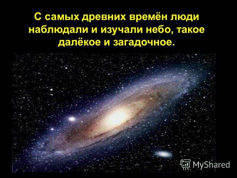 С самых древних времён люди наблюдали и изучали небо, такое далёкое и загадочное.